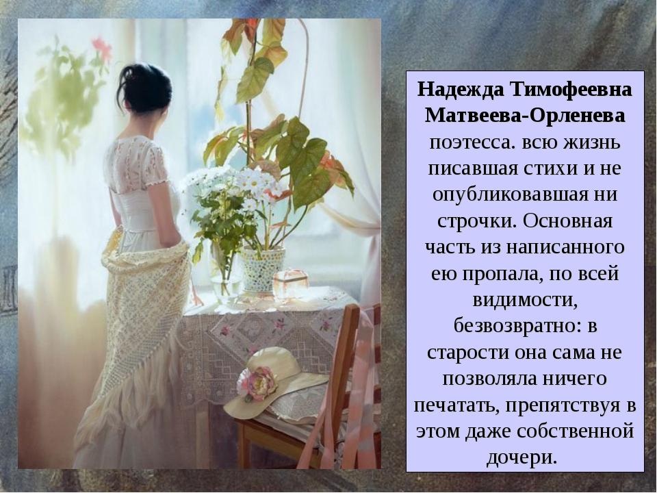 Надежда Тимофеевна Матвеева-Орленева поэтесса. всю жизнь писавшая стихи и не...