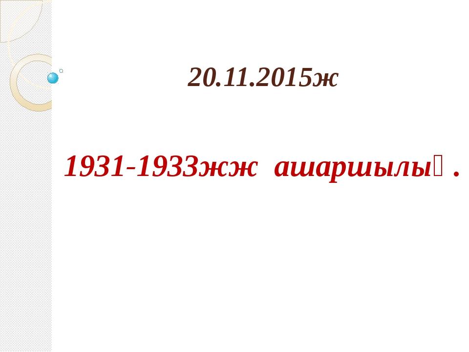 20.11.2015ж 1931-1933жж ашаршылық.