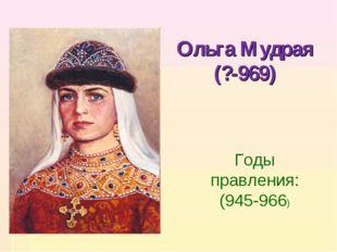 Ольга Мудрая (?-969) Годы правления: (945-966)