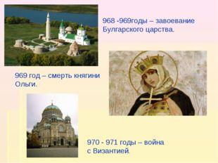 968 -969годы – завоевание Булгарского царства. 969 год – смерть княгини Ольги