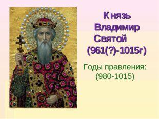 Князь Владимир Святой (961(?)-1015г) Годы правления: (980-1015)