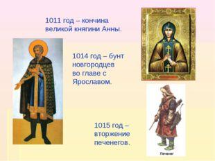 1011 год – кончина великой княгини Анны. 1014 год – бунт новгородцев во главе