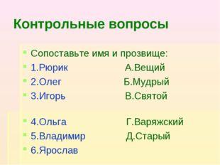 Контрольные вопросы Сопоставьте имя и прозвище: 1.Рюрик А.Вещий 2.Олег Б.Мудр