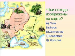 Чьи походы изображены на карте? А) Олег Б)Игорь В)Святослав Г)Владимир Д) Яро