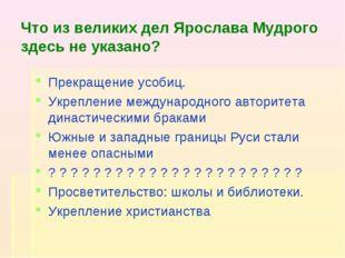 Что из великих дел Ярослава Мудрого здесь не указано? Прекращение усобиц. Укр