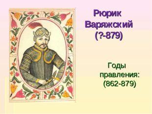 Рюрик Варяжский (?-879) Годы правления: (862-879)