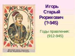Игорь Старый Рюрикович (?-945) Годы правления: (912-945)