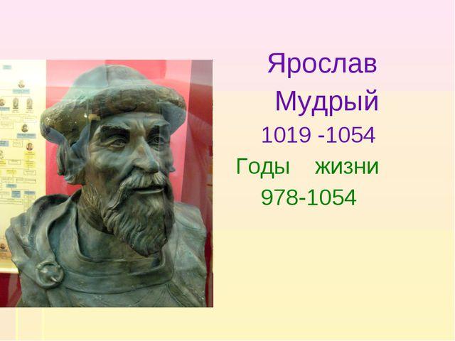 Ярослав Мудрый 1019 -1054 Годы жизни 978-1054
