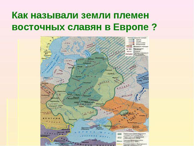 Как называли земли племен восточных славян в Европе ?