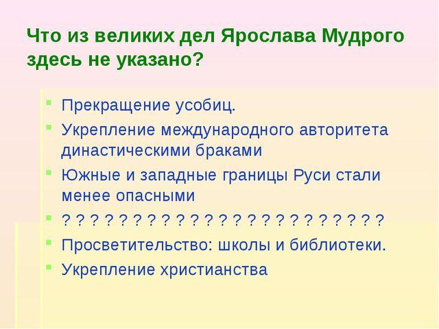 Что из великих дел Ярослава Мудрого здесь не указано? Прекращение усобиц. Укр...