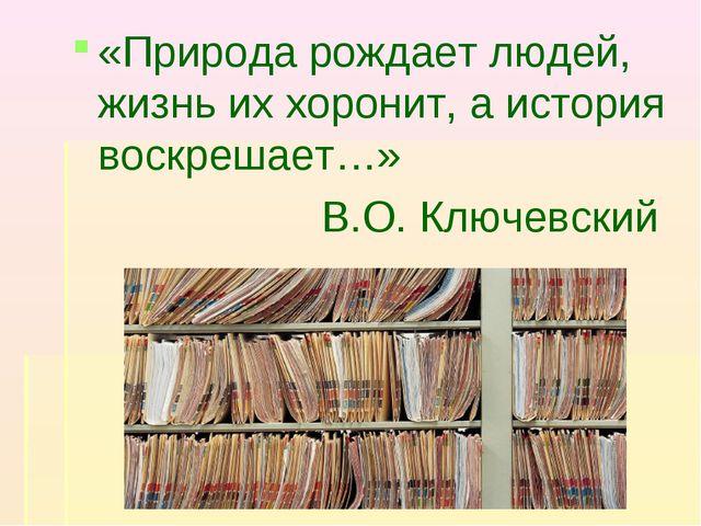 «Природа рождает людей, жизнь их хоронит, а история воскрешает…» В.О. Ключевс...