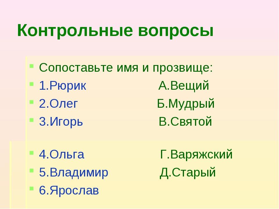 Контрольные вопросы Сопоставьте имя и прозвище: 1.Рюрик А.Вещий 2.Олег Б.Мудр...