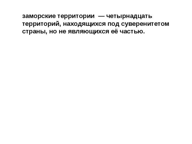 заморские территории — четырнадцать территорий, находящихся под суверенитето...