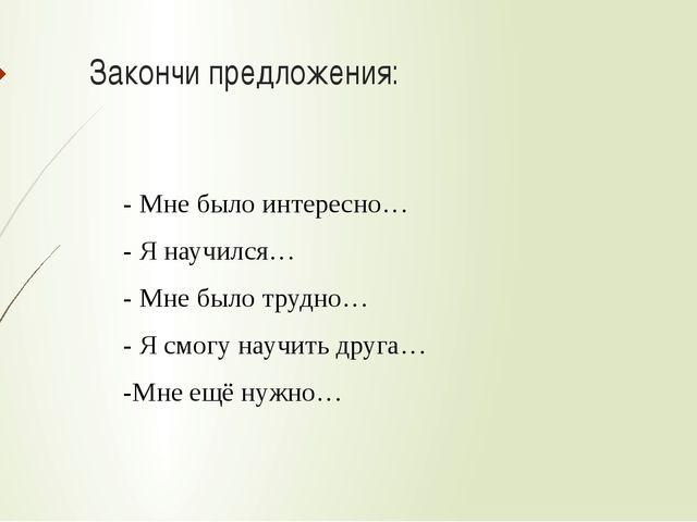 Закончи предложения: - Мне было интересно… - Я научился… - Мне было трудно… -...