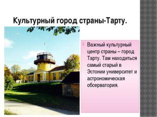 Культурный город страны-Тарту. Важный культурный центр страны – город Тарту.