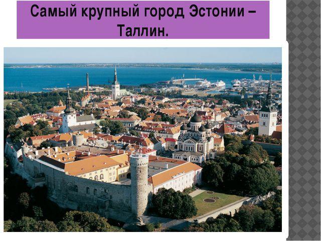 Самый крупный город Эстонии – Таллин.