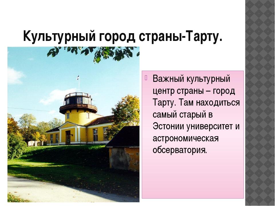 Культурный город страны-Тарту. Важный культурный центр страны – город Тарту....