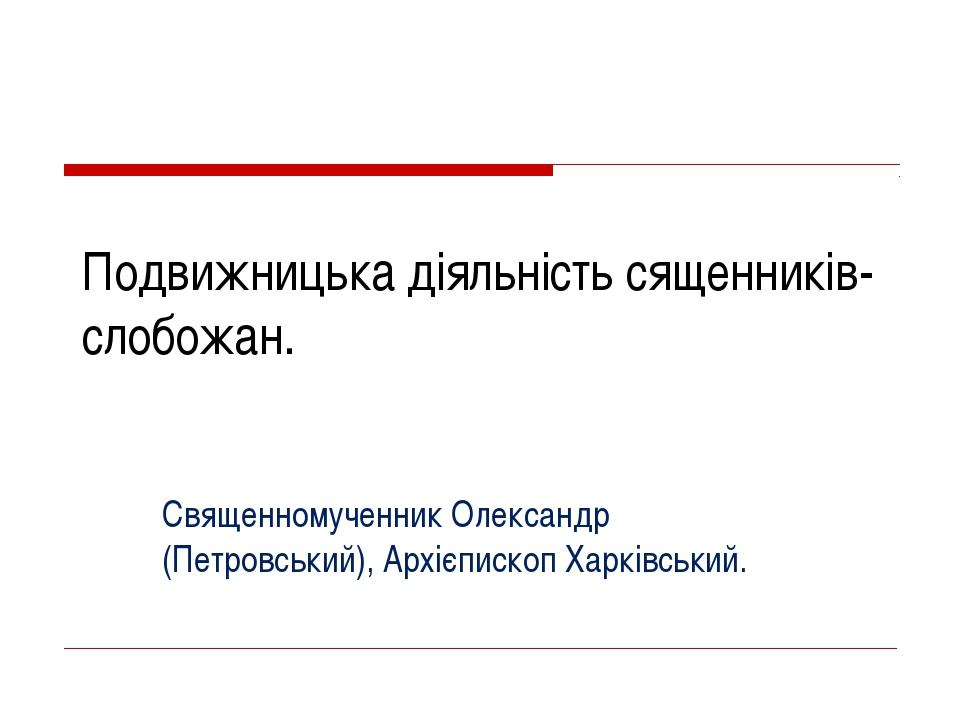Подвижницька діяльність сященників-слобожан. Священномученник Олександр (Петр...