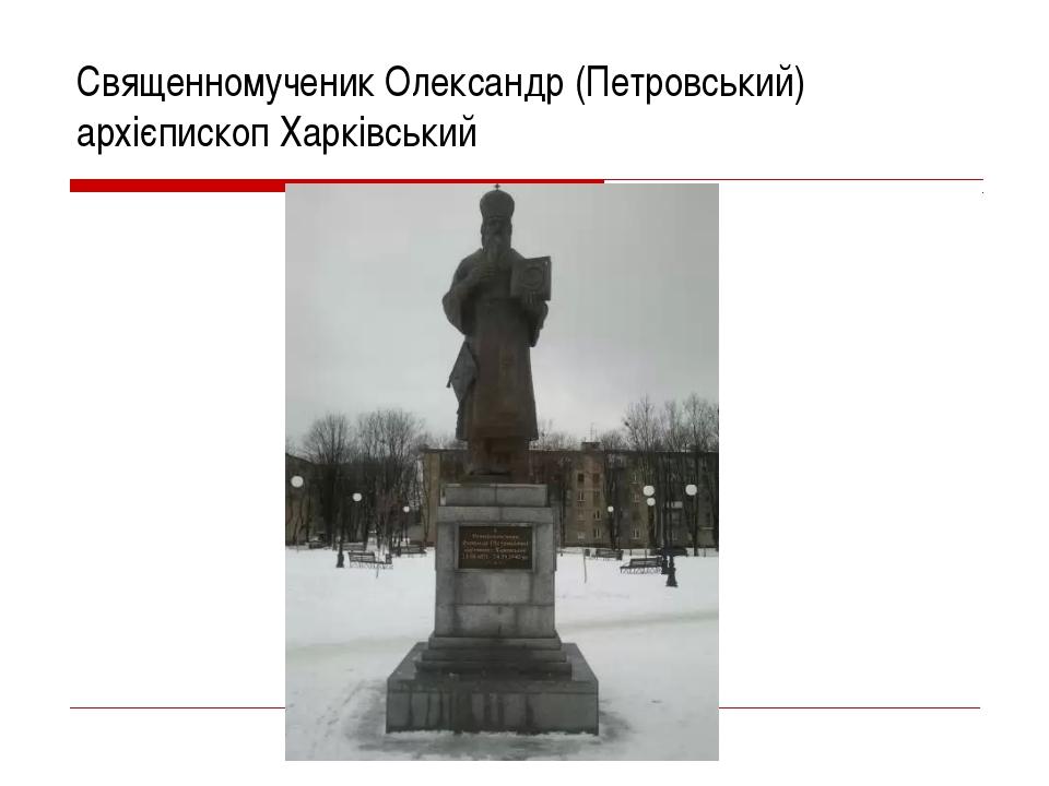 Священномученик Олександр (Петровський) архiєпископ Харкiвський