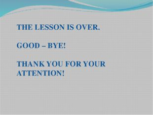 THE LESSON IS OVER. GOOD – BYE! THANK YOU FOR YOUR ATTENTION!
