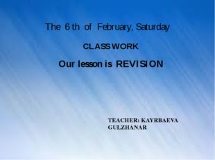 The 6 th of February, Saturday CLASS WORK TEACHER: KAYRBAEVA GULZHANAR Our l