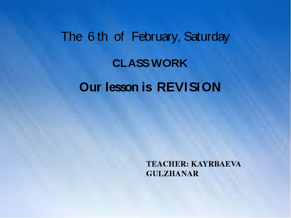 The 6 th of February, Saturday CLASS WORK TEACHER: KAYRBAEVA GULZHANAR Our l...