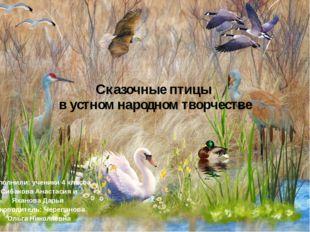 Сказочные птицы в устном народном творчестве Выполнили: ученики 4 класса Сиба
