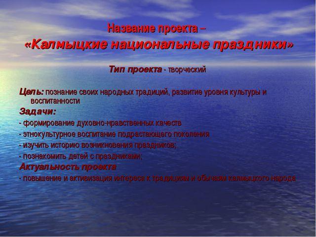 Название проекта – «Калмыцкие национальные праздники» Тип проекта - творчески...