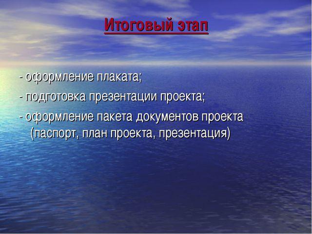 Итоговый этап - оформление плаката; - подготовка презентации проекта; - оформ...