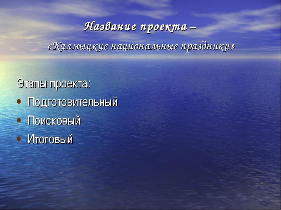 Название проекта – «Калмыцкие национальные праздники» Этапы проекта: Подготов...