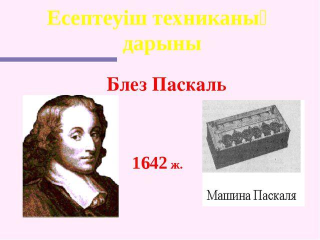 Есептеуіш техниканың дарыны Блез Паскаль 1642 ж.