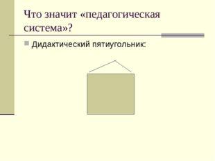 Что значит «педагогическая система»? Дидактический пятиугольник: