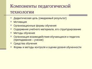 Компоненты педагогической технологии Дидактическая цель (ожидаемый результат)