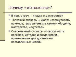 Почему «технология»? В пер. с греч. – «наука о мастерстве» Толковый словарь В
