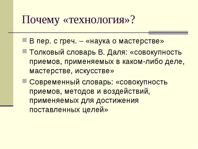 Почему «технология»? В пер. с греч. – «наука о мастерстве» Толковый словарь В...