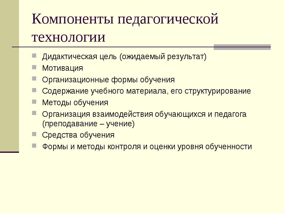 Компоненты педагогической технологии Дидактическая цель (ожидаемый результат)...