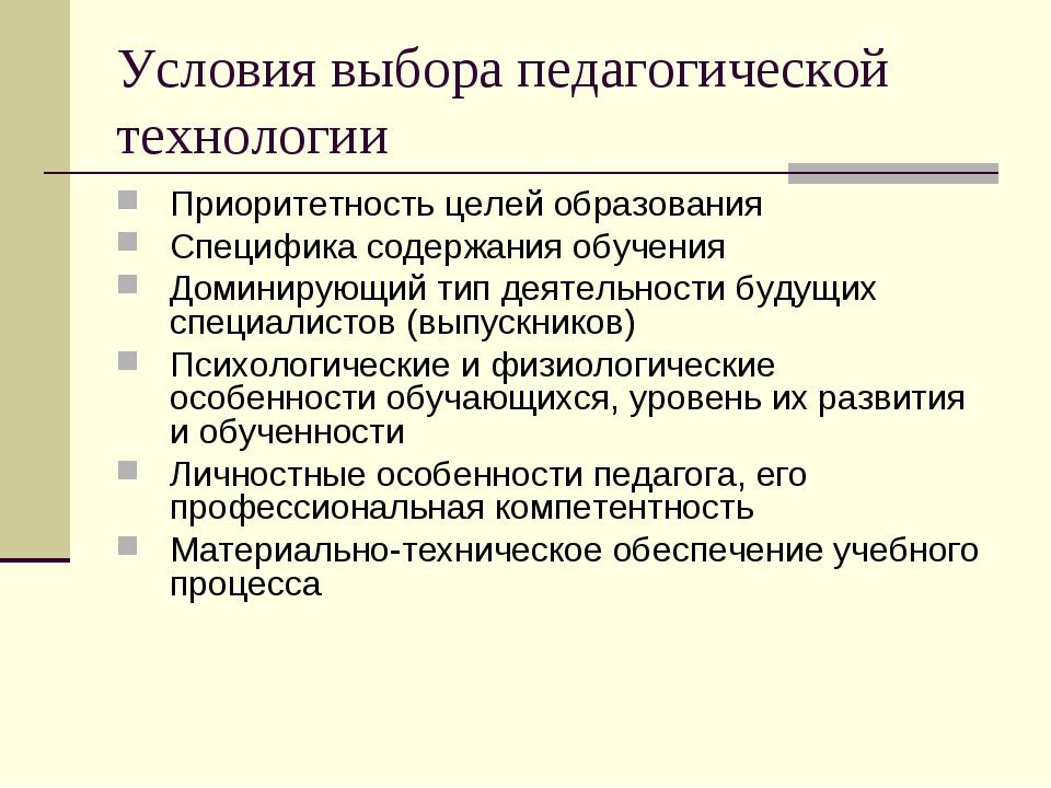 Условия выбора педагогической технологии Приоритетность целей образования Спе...