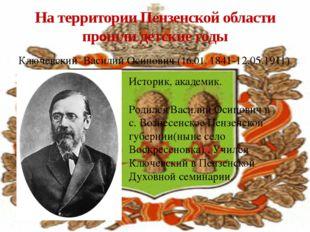Ключевский Василий Осипович (16.01. 1841-12.05.1911) На территории Пензенской