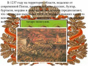 В 1237 году на территории области, недалеко от современной Пензы, произошла