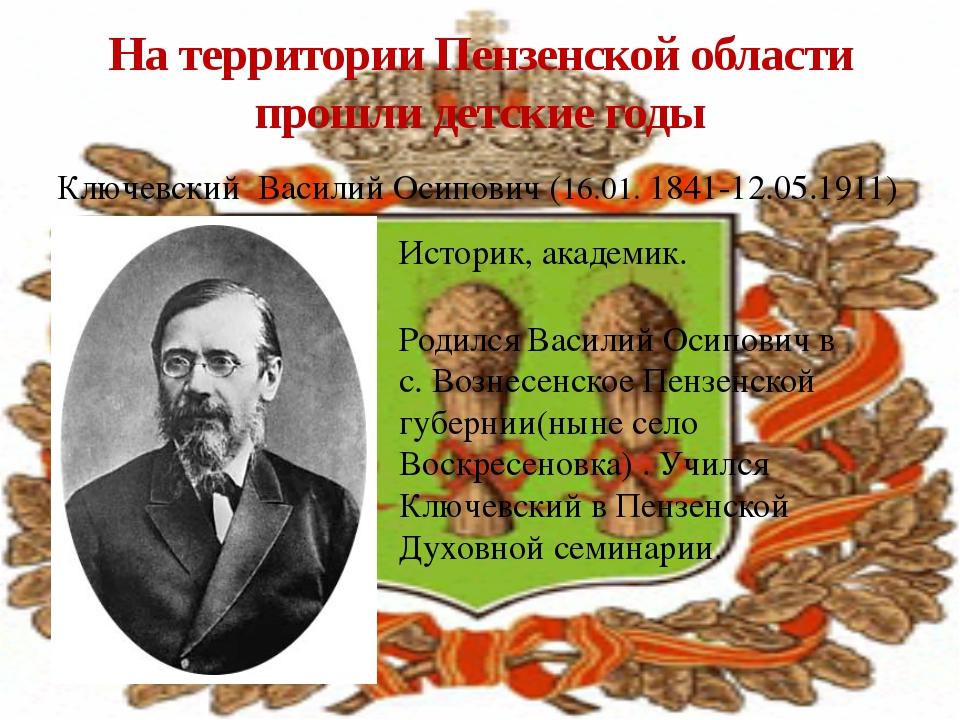 Ключевский Василий Осипович (16.01. 1841-12.05.1911) На территории Пензенской...