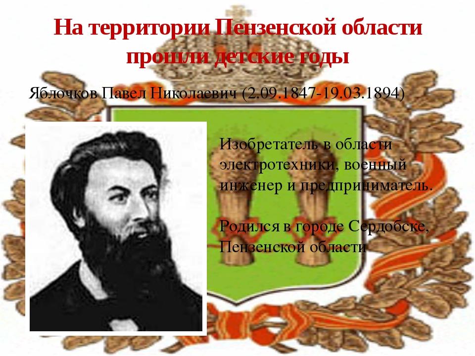 Яблочков Павел Николаевич (2.09.1847-19.03.1894) На территории Пензенской обл...