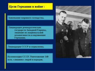 Цели Германии в войне : Ликвидация СССР и социализма. Завоевание мирового гос
