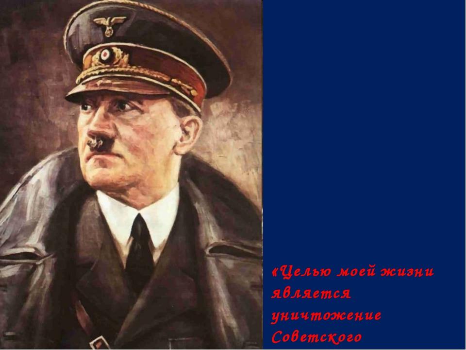 «Целью моей жизни является уничтожение Советского государства» Адольф Гитлер...