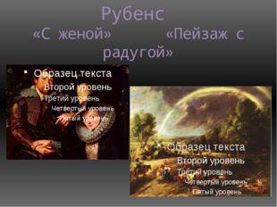 Рубенс «С женой» «Пейзаж с радугой»