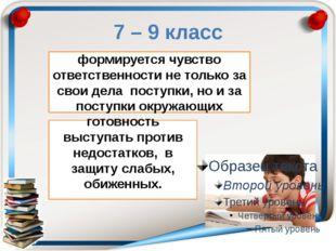 7 – 9 класс готовность выступать против недостатков, в защиту слабых, обижен