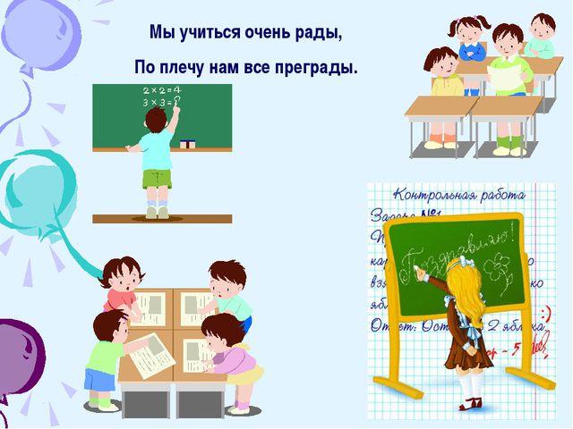 Мы учиться очень рады, По плечу нам все преграды.