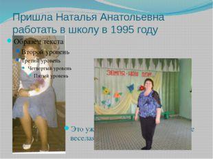 Пришла Наталья Анатольевна работать в школу в 1995 году Это уже 2013 год, а о
