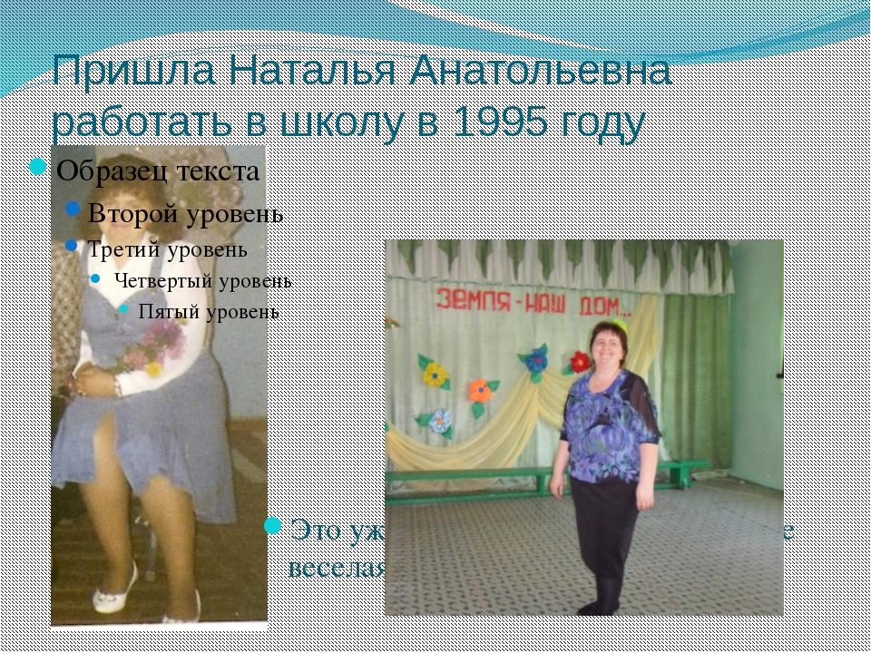Пришла Наталья Анатольевна работать в школу в 1995 году Это уже 2013 год, а о...