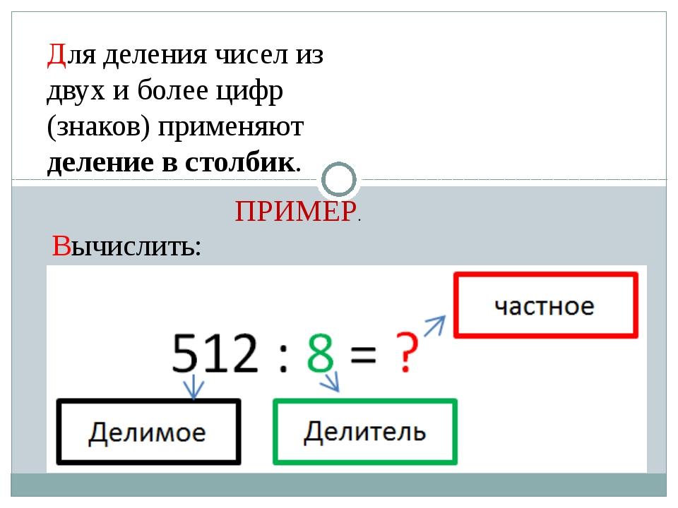 Для деления чисел из двух и более цифр (знаков) применяют деление в столбик....