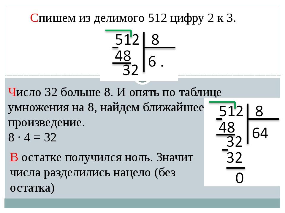 Спишем из делимого 512 цифру 2 к 3. Число 32 больше 8. И опять по таблице умн...